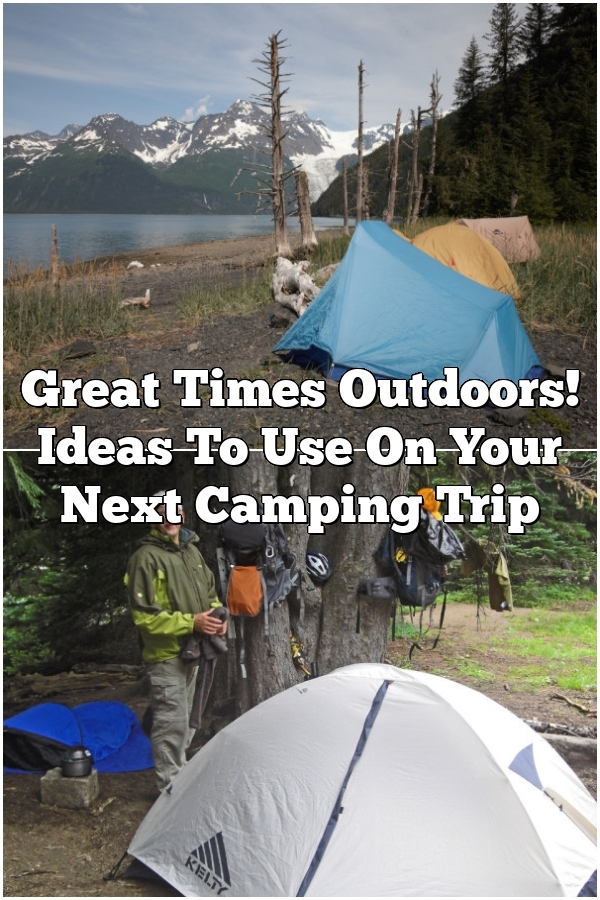 Great Times Outdoors! Ideas To Use On Your Next Camping Trip