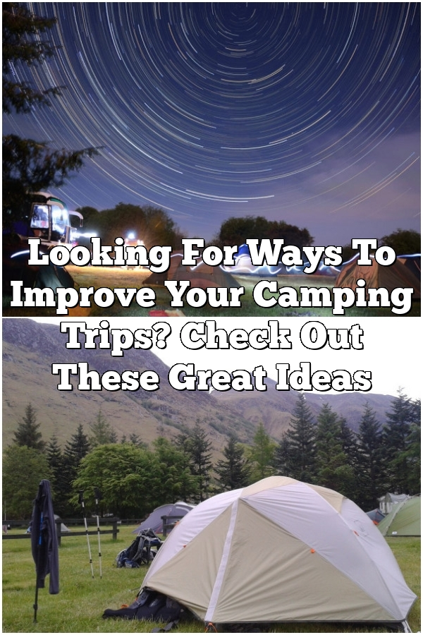 Looking For Ways To Improve Your Camping Trips? Check Out These Great Ideas