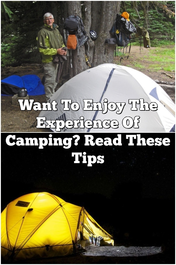 Want To Enjoy The Experience Of Camping? Read These Tips