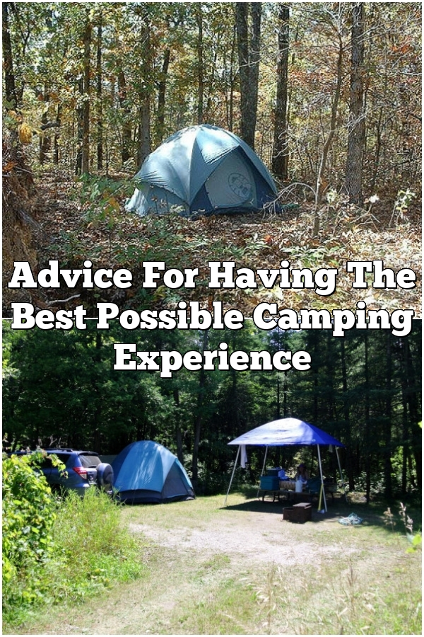 Advice For Having The Best Possible Camping Experience