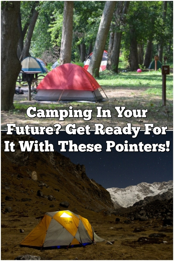 Camping In Your Future? Get Ready For It With These Pointers!