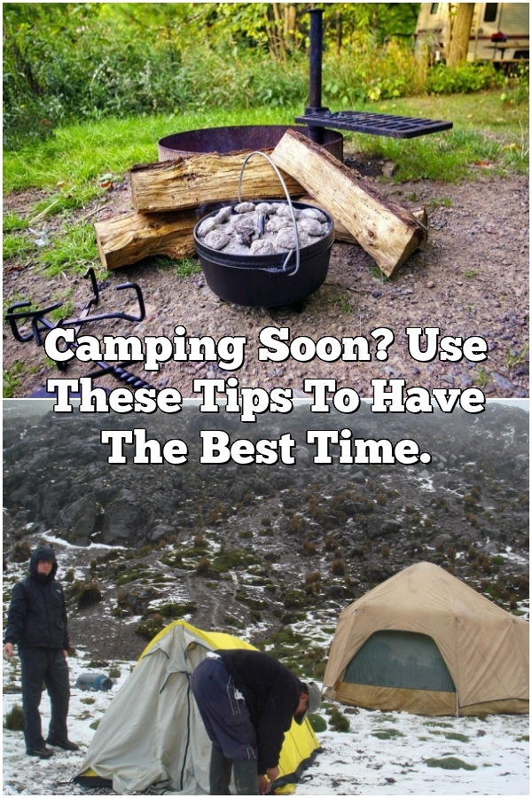 Camping Soon? Use These Tips To Have The Best Time.