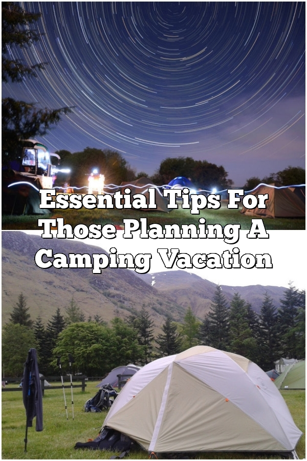 Essential Tips For Those Planning A Camping Vacation