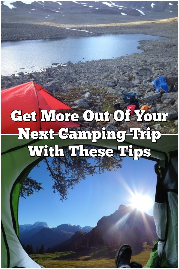 Get More Out Of Your Next Camping Trip With These Tips