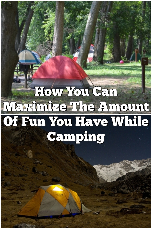 How You Can Maximize The Amount Of Fun You Have While Camping