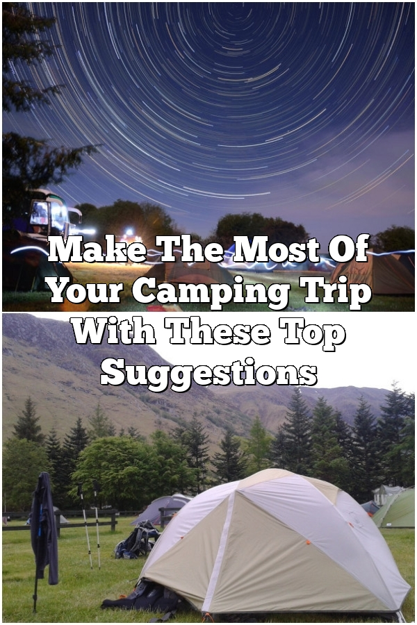 Make The Most Of Your Camping Trip With These Top Suggestions