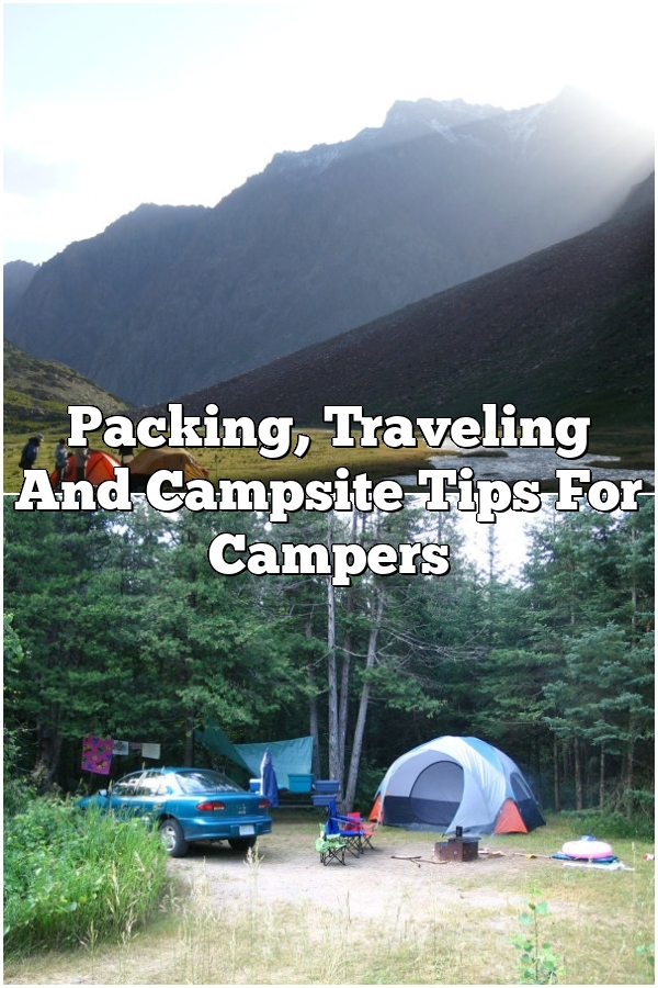 Packing, Traveling And Campsite Tips For Campers