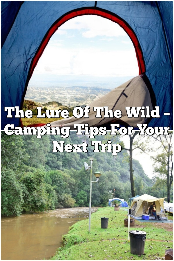 The Lure Of The Wild –  Camping Tips For Your Next Trip