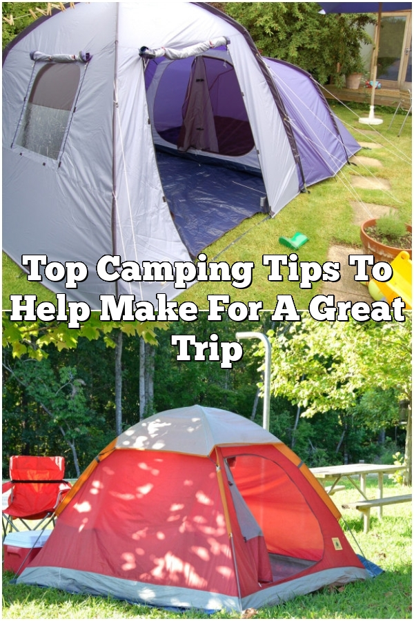 Top Camping Tips To Help Make For A Great Trip