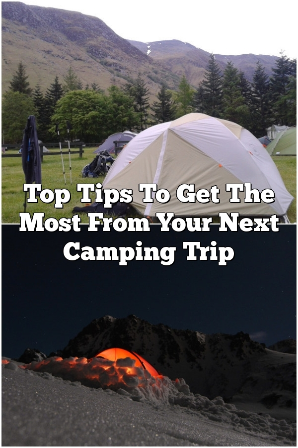 Top Tips To Get The Most From Your Next Camping Trip
