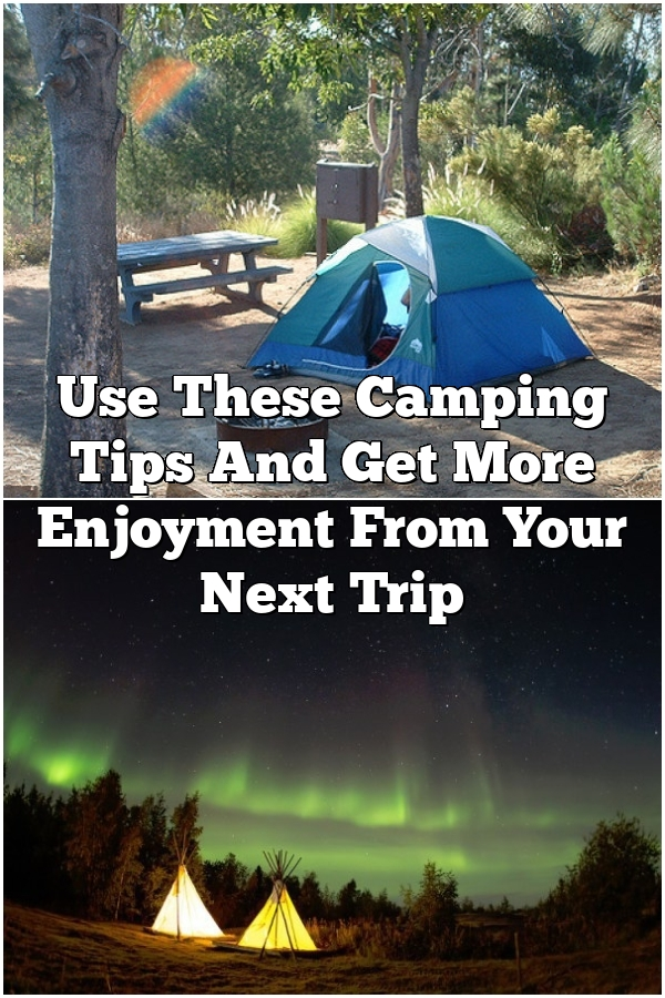 Use These Camping Tips And Get More Enjoyment From Your Next Trip