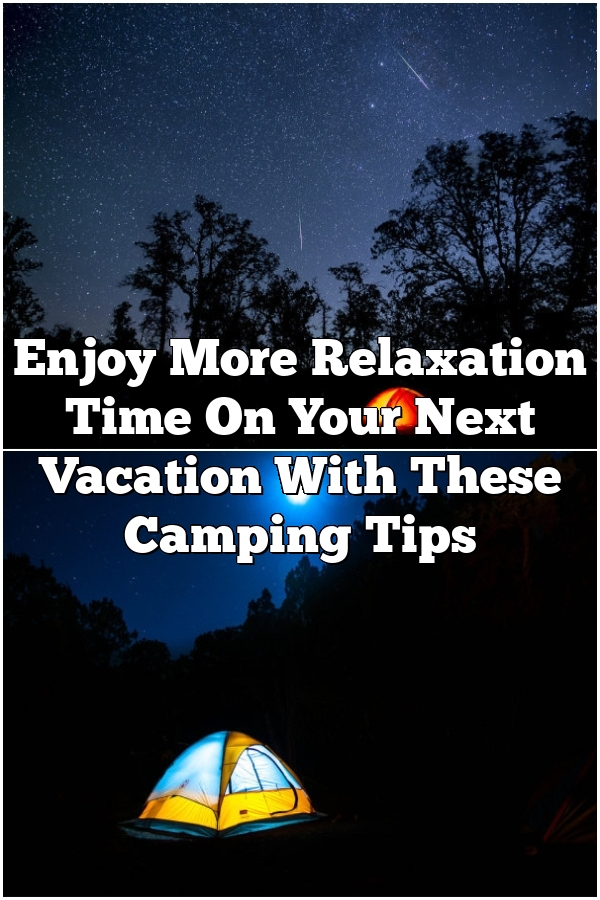 Enjoy More Relaxation Time On Your Next Vacation With These Camping Tips