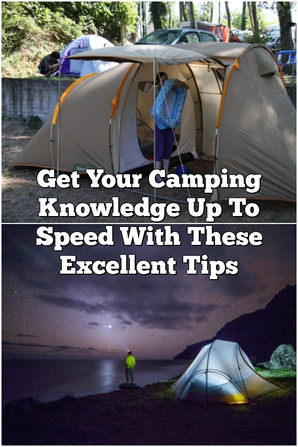 Get Your Camping Knowledge Up To Speed With These Excellent Tips