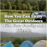 How You Can Enjoy The Great Outdoors With Your Family And Friends