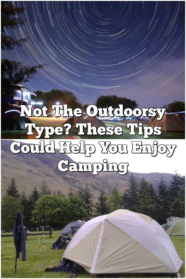 Not The Outdoorsy Type? These Tips Could Help You Enjoy Camping