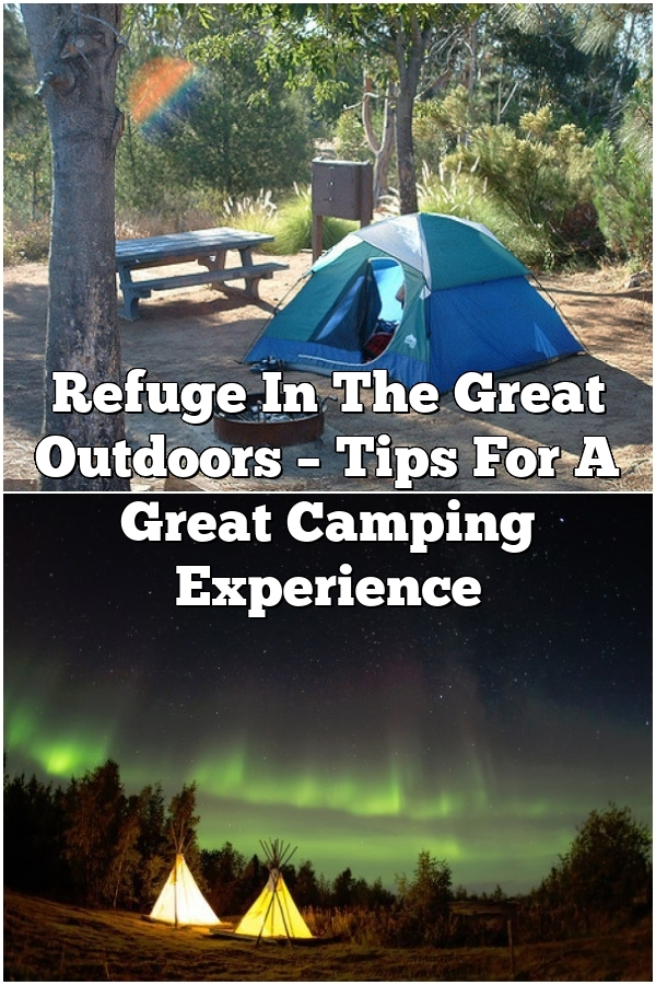 Refuge In The Great Outdoors – Tips For A Great Camping Experience