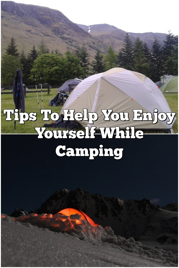 Tips To Help You Enjoy Yourself While Camping