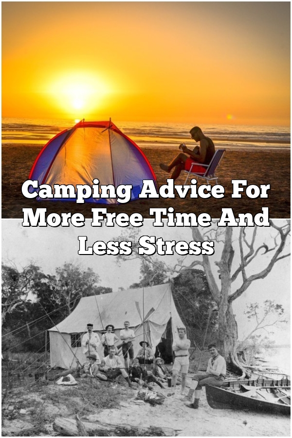 Camping Advice For More Free Time And Less Stress
