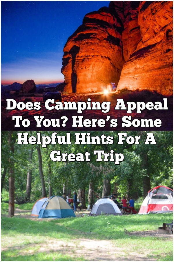 Does Camping Appeal To You? Here's Some Helpful Hints For A Great Trip