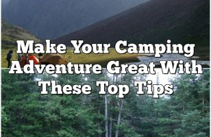 Make Your Camping Adventure Great With These Top Tips