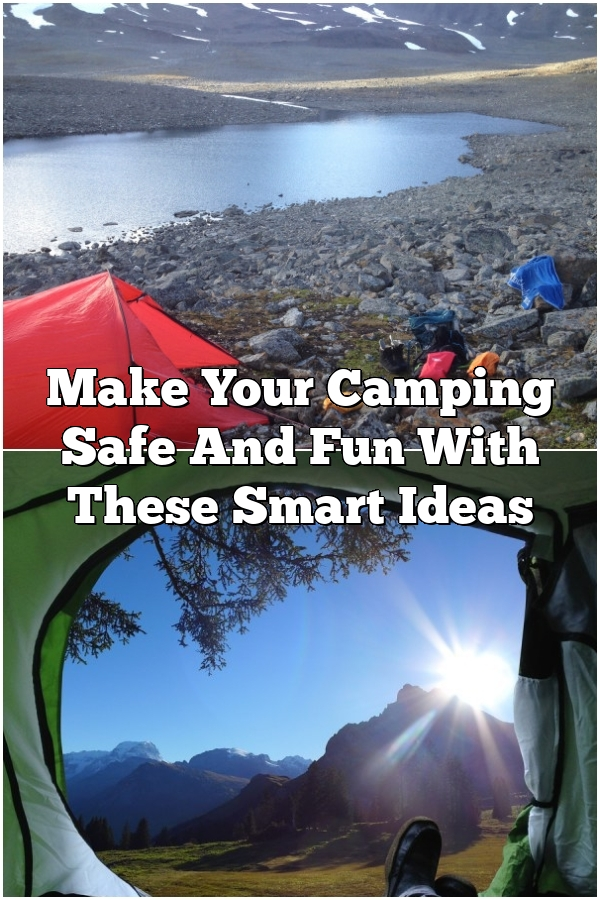 Make Your Camping Safe And Fun With These Smart Ideas