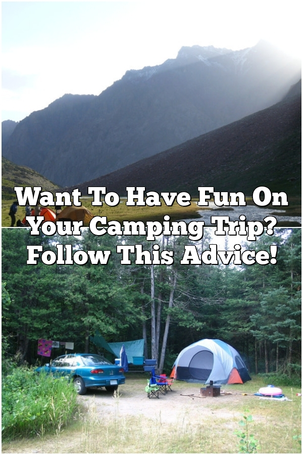 Want To Have Fun On Your Camping Trip? Follow This Advice!